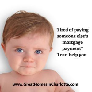 tired of paying someone else's mortgage and not your own?